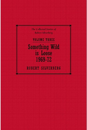 Collected Stories of Robert Silverberg, Volume Three: Something Wild is Loose