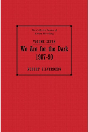 Collected Stories of Robert Silverberg, Volume Seven: We Are For the Dark