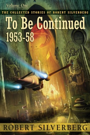 Collected Stories of Robert Silverberg, Volume One: To Be Continued eBook