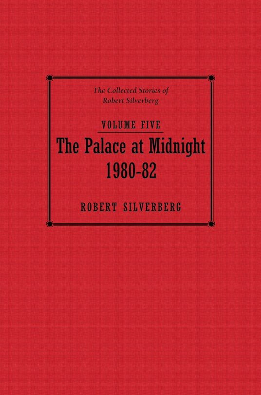 Collected Stories of Robert Silverberg, Volume Five: The Palace at Midnight