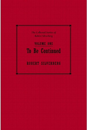 Collected Stories of Robert Silverberg, Volume One: To Be Continued